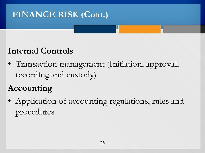 FINANCE RISK (Cont. ) Internal Controls • Transaction management (Initiation, approval, recording and custody)