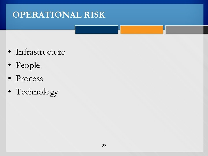 OPERATIONAL RISK • • Infrastructure People Process Technology 27