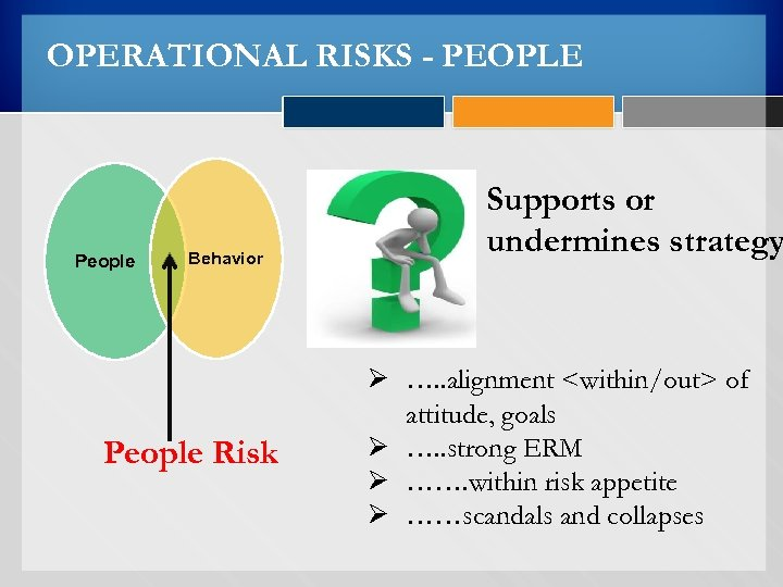 OPERATIONAL RISKS - PEOPLE People Behavior People Risk Supports or undermines strategy Ø ….