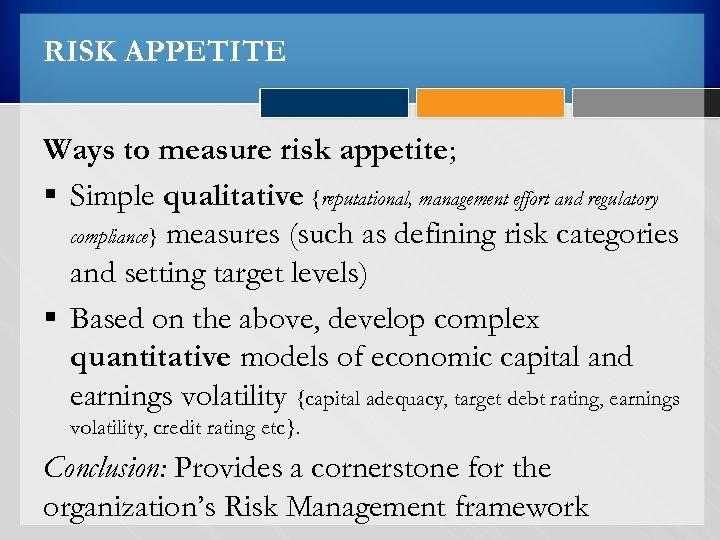 RISK APPETITE Ways to measure risk appetite; § Simple qualitative {reputational, management effort and