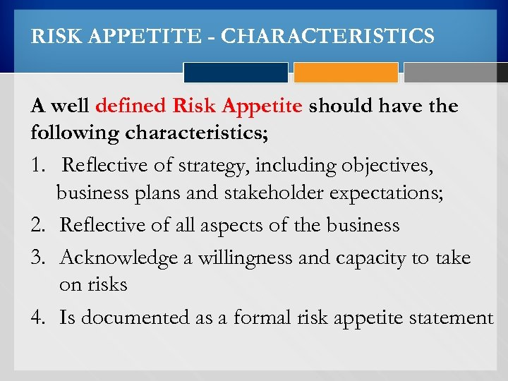 RISK APPETITE - CHARACTERISTICS A well defined Risk Appetite should have the following characteristics;