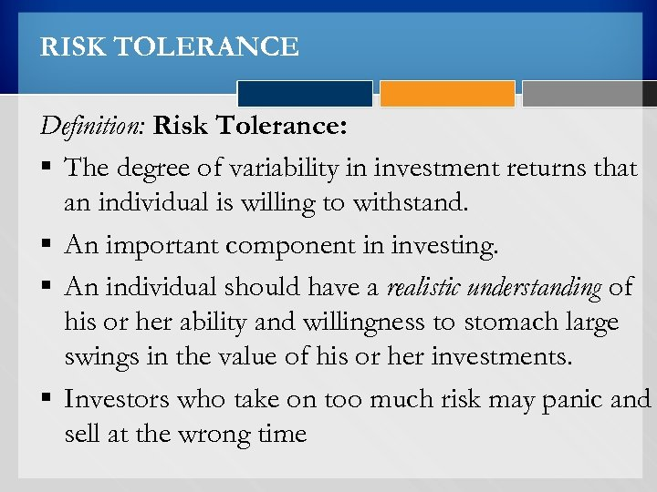 RISK TOLERANCE Definition: Risk Tolerance: § The degree of variability in investment returns that