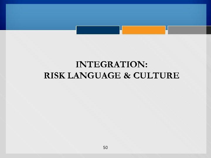 INTEGRATION: RISK LANGUAGE & CULTURE 50