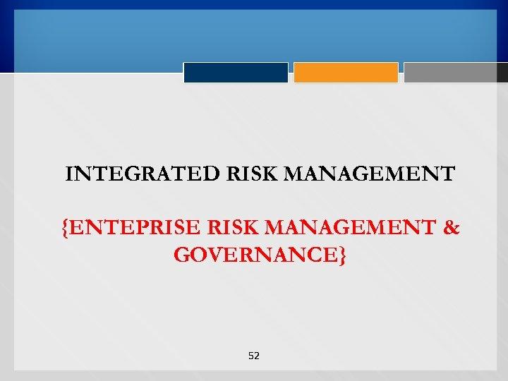 INTEGRATED RISK MANAGEMENT {ENTEPRISE RISK MANAGEMENT & GOVERNANCE} 52