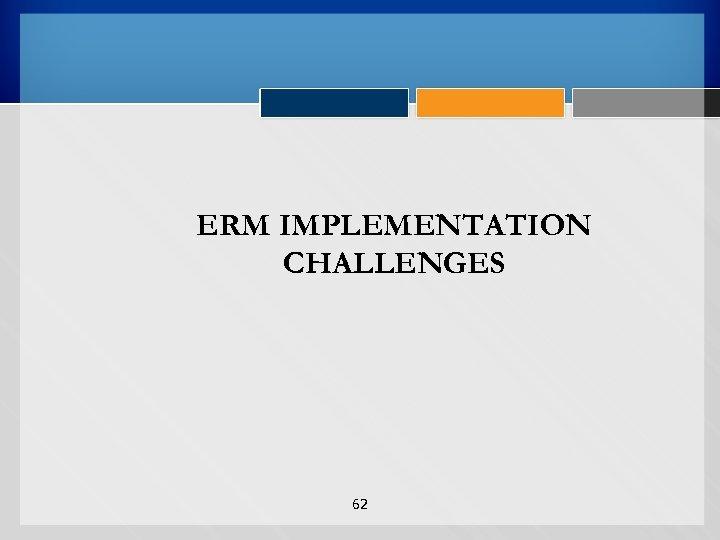 ERM IMPLEMENTATION CHALLENGES 62