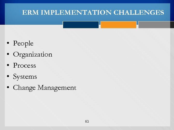 ERM IMPLEMENTATION CHALLENGES • • • People Organization Process Systems Change Management 63