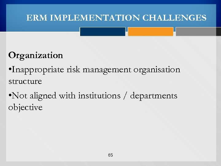 ERM IMPLEMENTATION CHALLENGES Organization • Inappropriate risk management organisation structure • Not aligned with