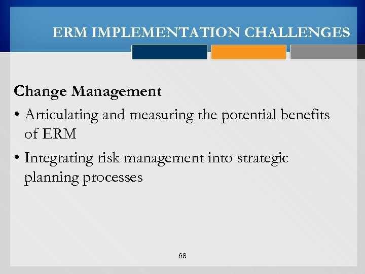ERM IMPLEMENTATION CHALLENGES Change Management • Articulating and measuring the potential benefits of ERM