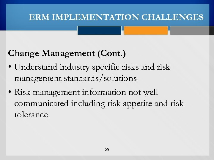 ERM IMPLEMENTATION CHALLENGES Change Management (Cont. ) • Understand industry specific risks and risk