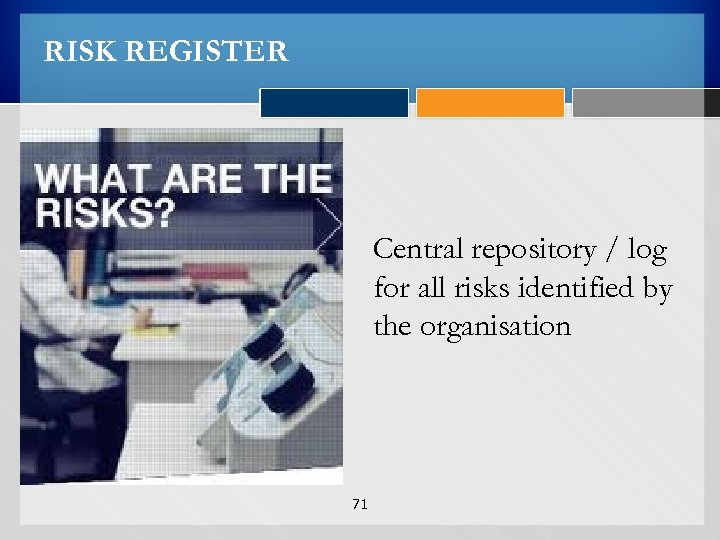 RISK REGISTER Central repository / log for all risks identified by the organisation 71