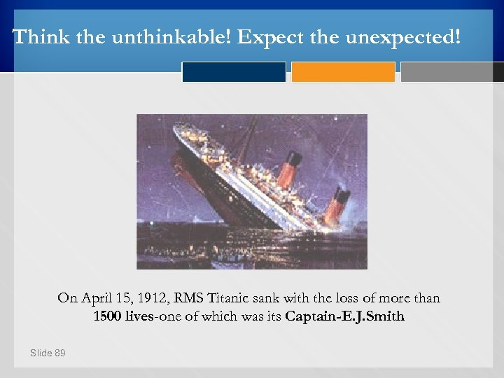 Think the unthinkable! Expect the unexpected! On April 15, 1912, RMS Titanic sank with