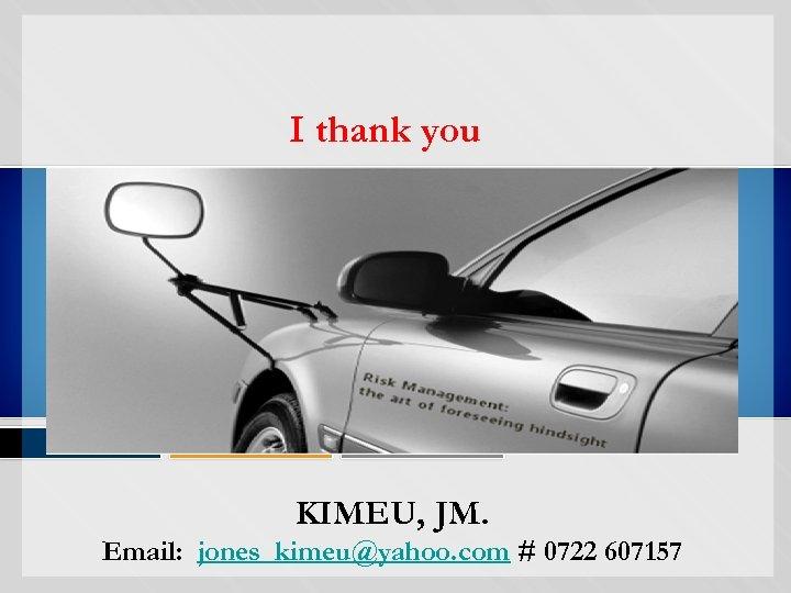 I thank you KIMEU, JM. Email: jones_kimeu@yahoo. com # 0722 607157