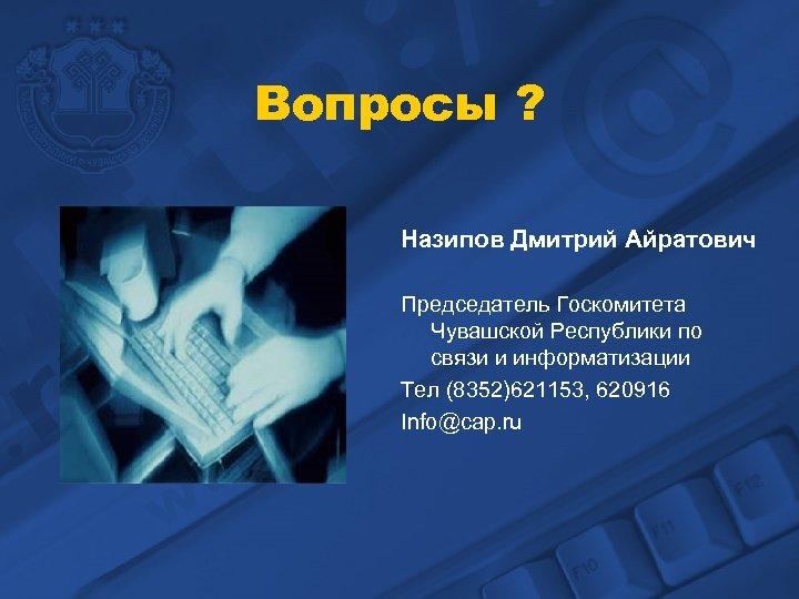 Вопросы ? Назипов Дмитрий Айратович Председатель Госкомитета Чувашской Республики по связи и информатизации Тел
