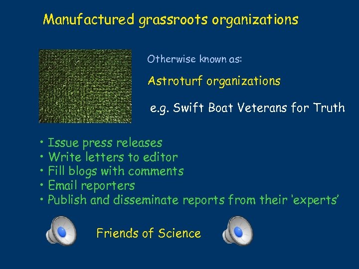 Manufactured grassroots organizations Otherwise known as: Astroturf organizations e. g. Swift Boat Veterans for
