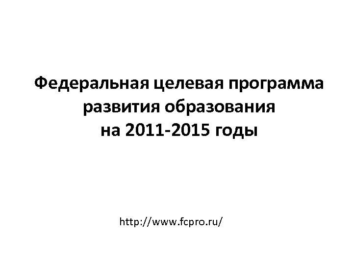 Федеральная целевая программа развития образования на 2011 -2015 годы http: //www. fcpro. ru/