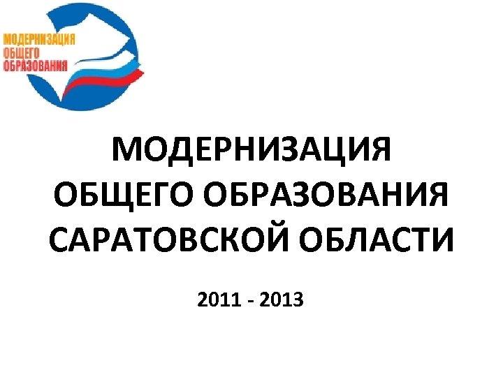 МОДЕРНИЗАЦИЯ ОБЩЕГО ОБРАЗОВАНИЯ САРАТОВСКОЙ ОБЛАСТИ 2011 - 2013