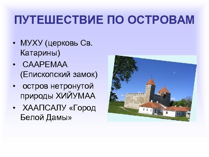 ПУТЕШЕСТВИЕ ПО ОСТРОВАМ • МУХУ (церковь Св. Катарины) • СААРЕМАА (Епископский замок) • остров