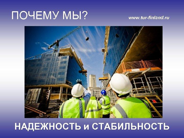 ПОЧЕМУ МЫ? www. tur-finland. ru НАДЕЖНОСТЬ и СТАБИЛЬНОСТЬ