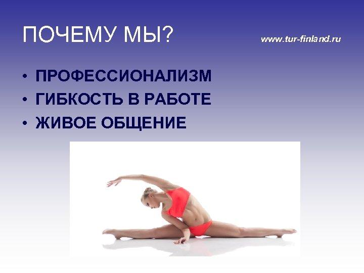 ПОЧЕМУ МЫ? • ПРОФЕССИОНАЛИЗМ • ГИБКОСТЬ В РАБОТЕ • ЖИВОЕ ОБЩЕНИЕ www. tur-finland. ru