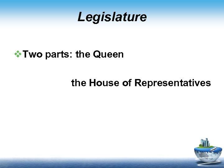 Legislature v. Two parts: the Queen the House of Representatives