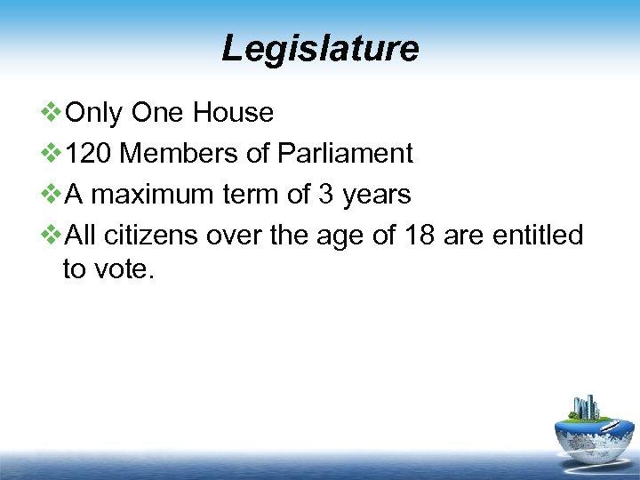 Legislature v. Only One House v 120 Members of Parliament v. A maximum term