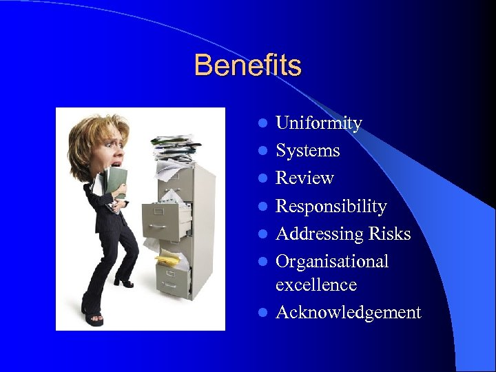 Benefits l l l l Uniformity Systems Review Responsibility Addressing Risks Organisational excellence Acknowledgement