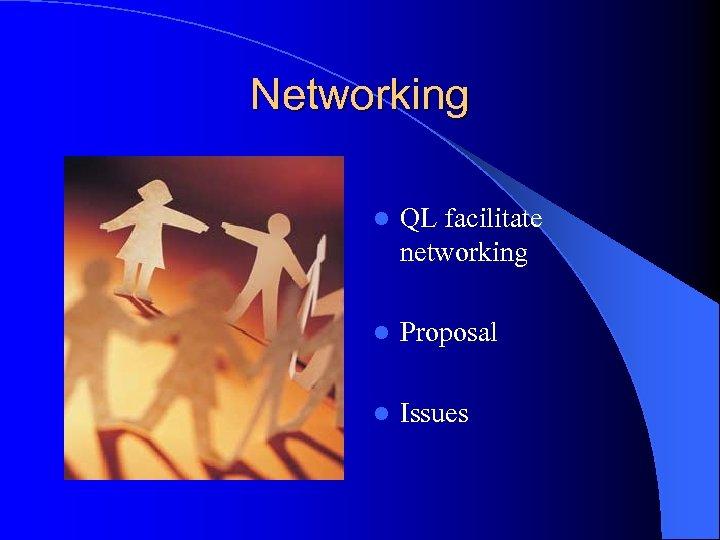 Networking l QL facilitate networking l Proposal l Issues