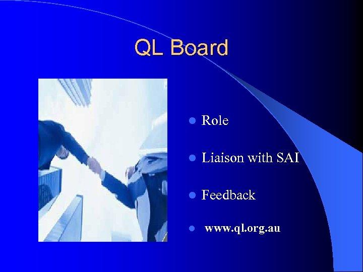 QL Board l Role l Liaison with SAI l Feedback l www. ql. org.