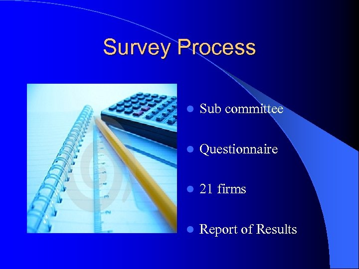 Survey Process l Sub committee l Questionnaire l 21 firms l Report of Results