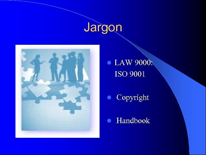 Jargon l LAW 9000: ISO 9001 l Copyright l Handbook