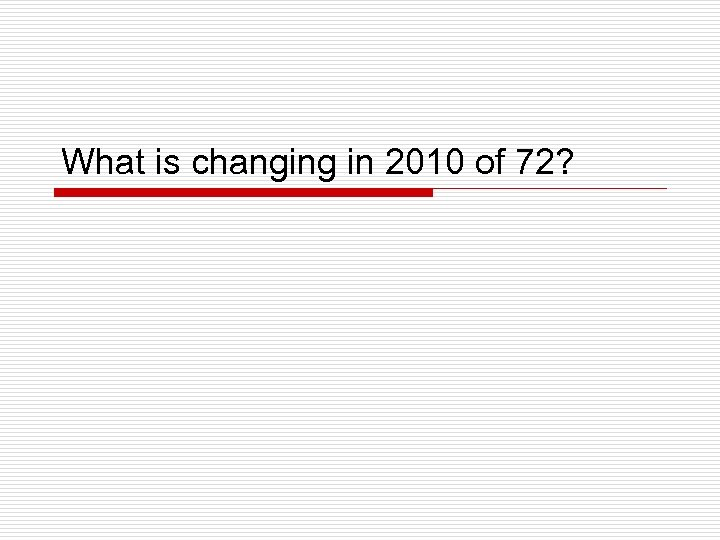 What is changing in 2010 of 72?