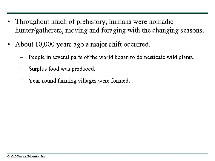 • Throughout much of prehistory, humans were nomadic hunter/gatherers, moving and foraging with