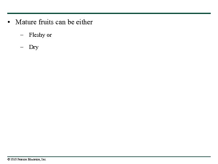 • Mature fruits can be either – Fleshy or – Dry © 2010