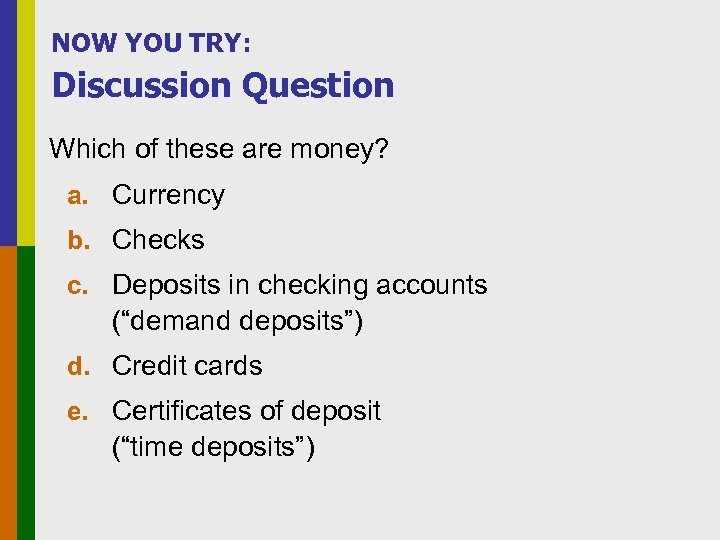 NOW YOU TRY: Discussion Question Which of these are money? a. Currency b. Checks