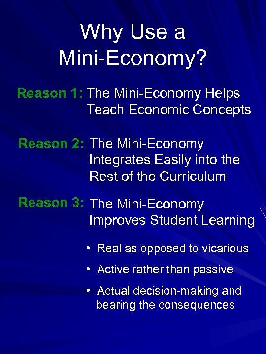Why Use a Mini-Economy? Reason 1: The Mini-Economy Helps Teach Economic Concepts Reason 2: