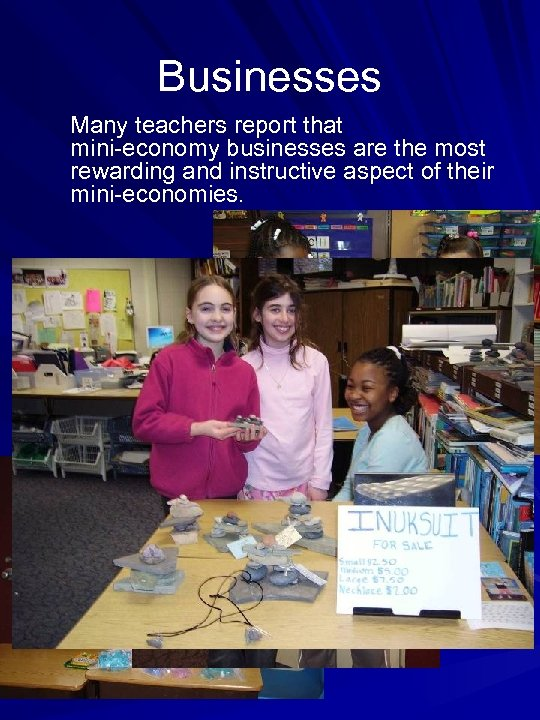 Businesses Many teachers report that mini-economy businesses are the most rewarding and instructive aspect
