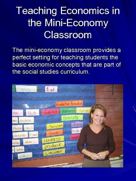 Teaching Economics in the Mini-Economy Classroom The mini-economy classroom provides a perfect setting for