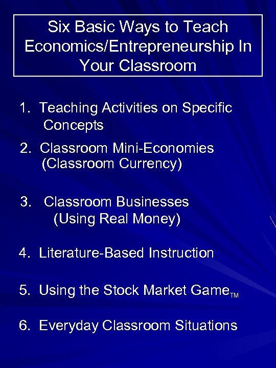 Six Basic Ways to Teach Economics/Entrepreneurship In Your Classroom 1. Teaching Activities on Specific