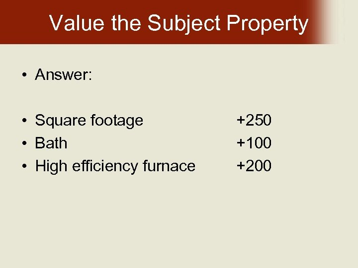 Value the Subject Property • Answer: • Square footage • Bath • High efficiency