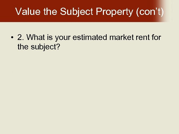 Value the Subject Property (con't) • 2. What is your estimated market rent for