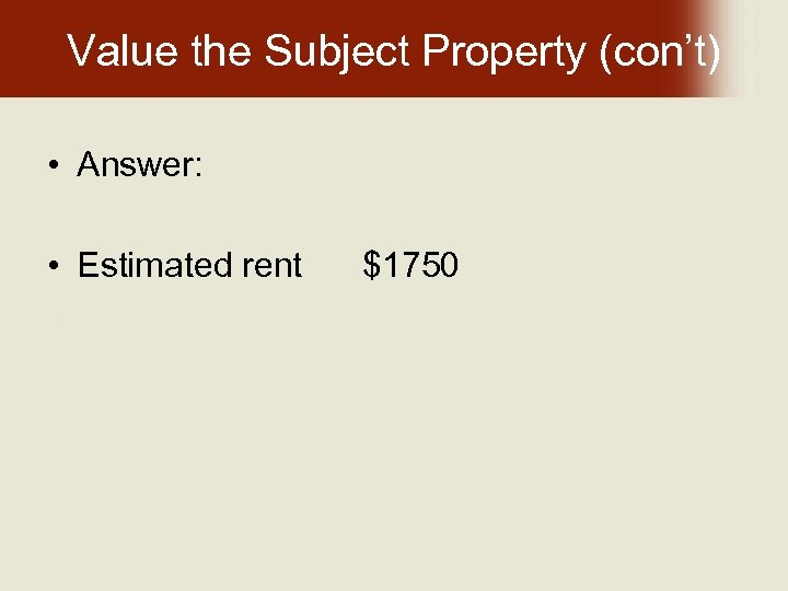 Value the Subject Property (con't) • Answer: • Estimated rent $1750