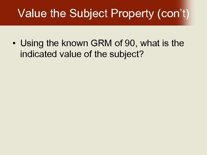 Value the Subject Property (con't) • Using the known GRM of 90, what is