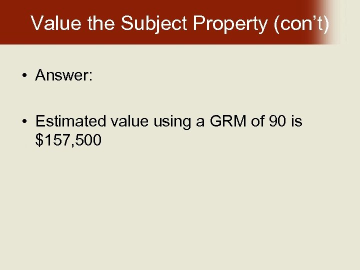 Value the Subject Property (con't) • Answer: • Estimated value using a GRM of