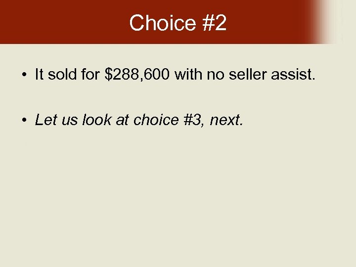 Choice #2 • It sold for $288, 600 with no seller assist. • Let