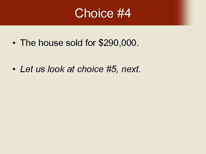 Choice #4 • The house sold for $290, 000. • Let us look at