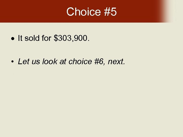 Choice #5 It sold for $303, 900. • Let us look at choice #6,