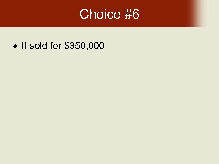 Choice #6 It sold for $350, 000.