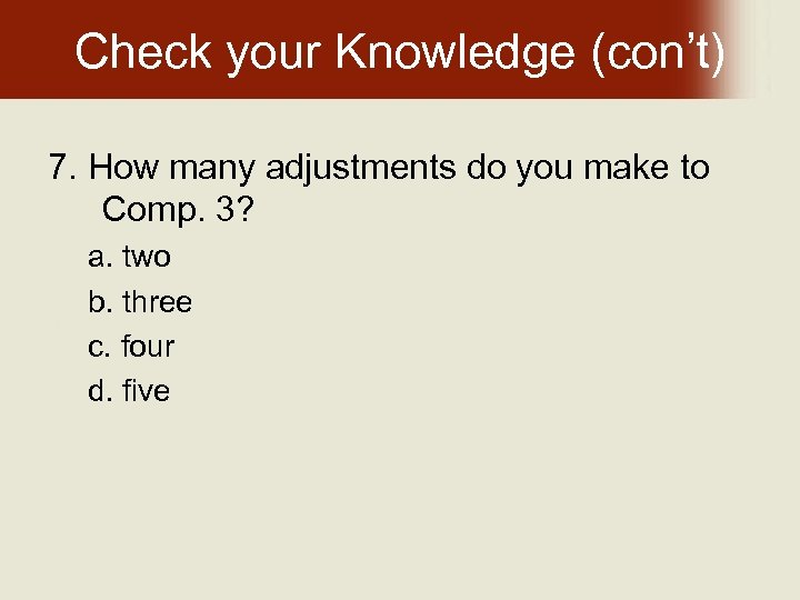 Check your Knowledge (con't) 7. How many adjustments do you make to Comp. 3?