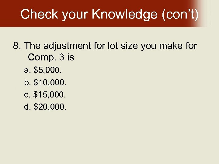 Check your Knowledge (con't) 8. The adjustment for lot size you make for Comp.