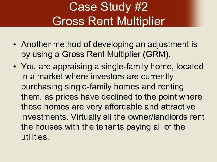 Case Study #2 Gross Rent Multiplier • Another method of developing an adjustment is